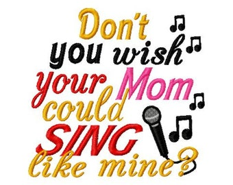 Dont you wish your Mom could SING like mine - Machine Embroidery Design - 8 Sizes