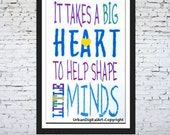 It Takes A Big Heart To Help  Shape Little Minds--Instant  Downloadable Print-Will look beautiful on any wall at Home,Office or School Wall