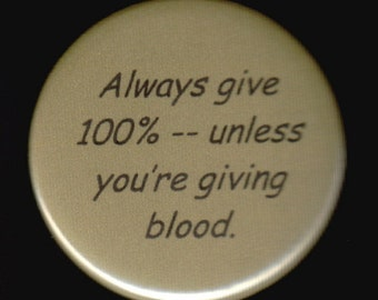 Always give 100% - unless you're giving blood.   Pinback button or magnet