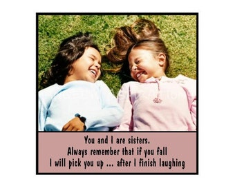 Magnet - You are I are sisters. Always remember that if you fall I will pick you up ... after I finish laughing.