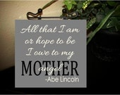 All that I am, or hope to be I owe to my Angel Mother- Mother's day  wood Sign with vinyl lettering