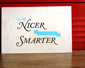 Silkscreen Poster on Wood - I'll Be Nicer If You'll Be Smarter