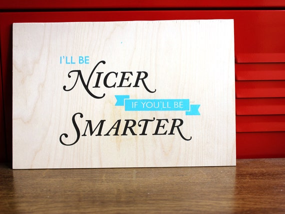 Funny Silkscreen Poster on Wood - I'll Be Nicer If You'll Be Smarter