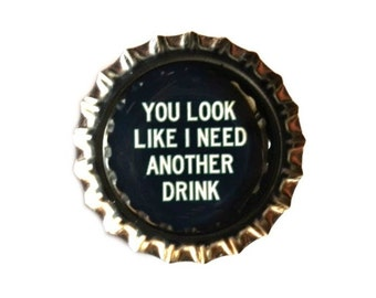 Drinking Humor Bottle Cap Magnet - 'You Look Like I Need Another Drink' - Refrigerator Magnet, Bottlecap Decor