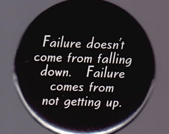 Failure doesn't come from falling down.  Failure comes from not getting up.  Pinback button or magnet