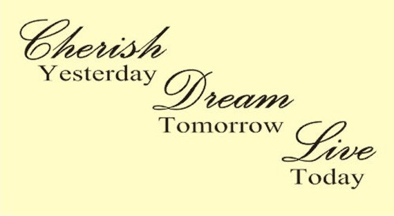 Cherish Yesterday Dream Tomorrow Live Today By