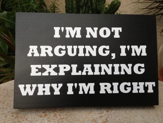 I M Not Arguing I M Explaining Why I M Right