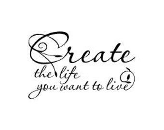 Create the life you want to live vinyl wall decal