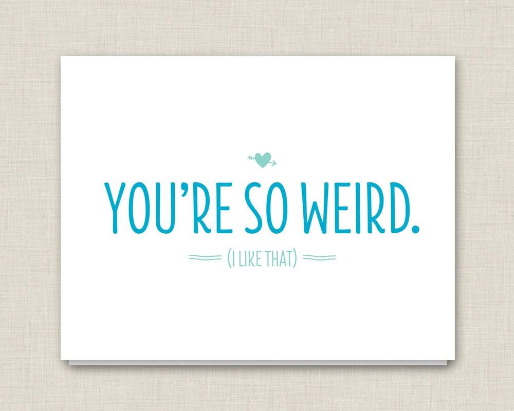 You re weird but i like you