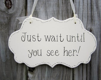 Just wait until you see her! - Ring Bearer Sign - Flower Girl Sign - Hand Painted Wooden Cottage Chic Wedding Sign - Ceremony Sign