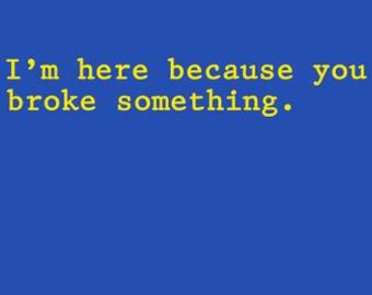 I'm Here Because You Broke Something T-Shirt Funny Geek Computer IT Crowd Tech Office Humor Tee Shirt Tshirt Mens Womens S-3Xl