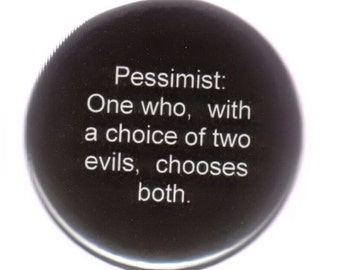 Pessimist - One who with a choice of evils, chooses both - 2.25 inch pinback button