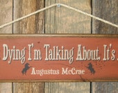 It's Not Dying I'm Talking About, It's Living- Augustus McCrae, Lonesome Dove Quote, Western, Antiqued, Wooden Sign
