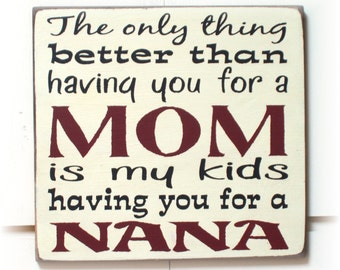 The only thing better than having you for a Mom is my kids having you for a Nana wood sign