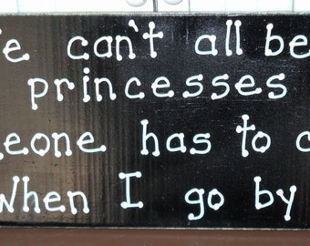 We can't all be princesses someone has to clap when I go by sign