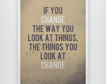 Change the way you look at things - Motivational print motivational quote, change your life