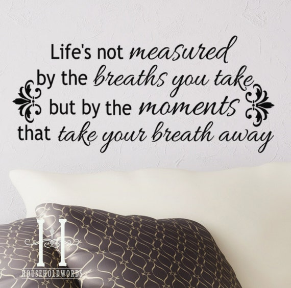 Life S Not About The Breaths You Take Quote: Life's Not Measured By The Breaths You Take By HouseHoldWords