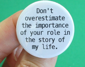 don't overestimate the importance of your role in the story of my life.  1.25 inch button.