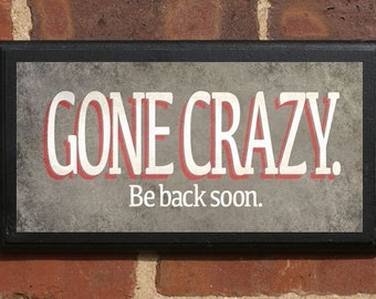 Gone Crazy, Be Back Soon Pithy Quote Wall Art Sign Plaque Gift Present Home Decor Vintage Style Funny Humor Humorous Birthday