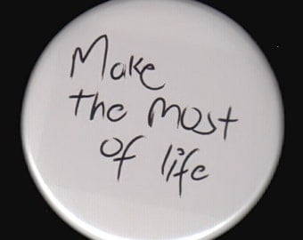 Make the most of life.   Pinback button or magnet