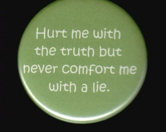 Hurt me with the truth but never comfort me with a lie.   Pinback button or magnet