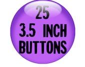 25 CUSTOM 3.5 inch BUTTON - you design or we design