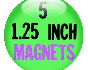 5 Custom 1.25 inch MAGNETS - you design or we design