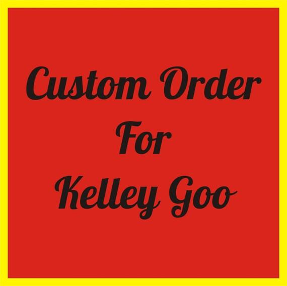 Custom order for Kelley Goo