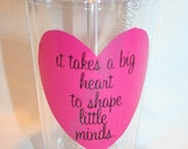 "Gift Idea for Teacher / Teacher Aide / Teacher Appreciation / Daycare Provider. ""It Takes A BIG Heart to Shape Little Minds.""  Tumbler Cup."