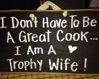 I Don't have to be Great Cook I'm trophy Wife sign wood handmade funny gift