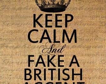 KEEP CALM and Fake a BRITISH Accent Text Digital Collage Sheet Download Burlap Fabric Transfer Iron On Pillows Totes Tea Towels No. 4833