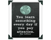You Learn Something Every Day If You Pay Attention - Ray LeBlond Quotation Art Print 8x10 - Teacher Gift