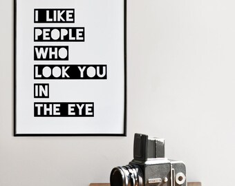 I like people who look you in the eye, Black & White Poster, A3 or A4