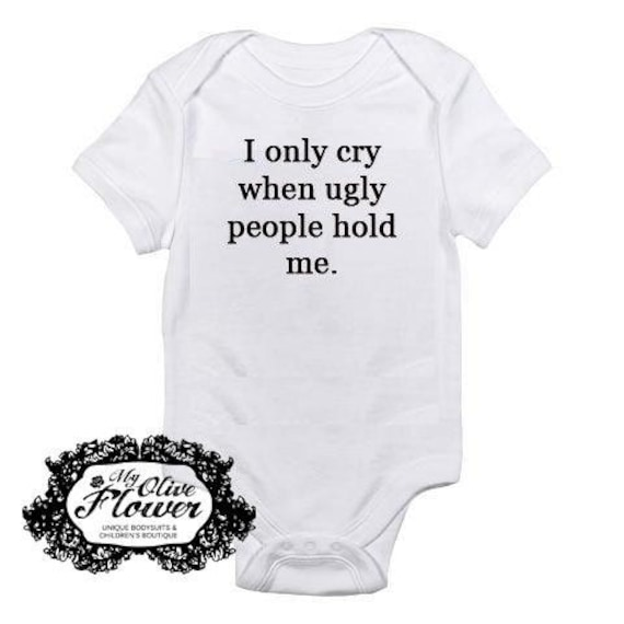 I Only Cry When Ugly People Hold Me Embroidered Baby Bodysuit  - Choose Size and Color- Buy 3 Get 1 Free