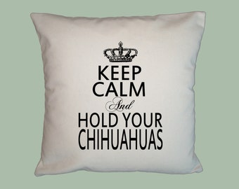 Keep Calm and Hold Your Chihuahuas HANDMADE 16x16 Pillow Cover - Choice of Fabric and image in ANY COLOR