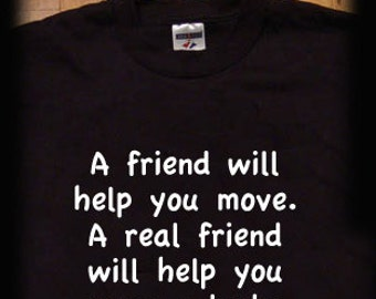 A friend will help you move bodies funny t shirt