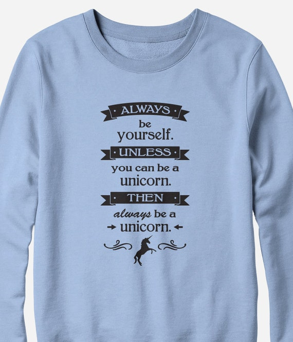 Sweatshirt - Be a Unicorn - fantasy unicorn sweatshirt unisex - You Choose Color