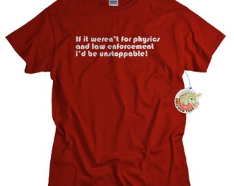 Physics tshirt If it weren't for physics and law enforcement, I would be unstoppable! geek t shirt funny science gift for men