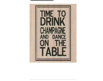 Rubber stampTime To Drink Champagne  dance on table  Quote   wood mounted, unmounted or cling stamp scrapbooking supplies number 19274