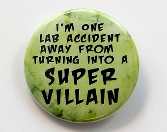 One Lab Accident Away From Super Villain - Button Pinback Badge 1 1/2 inch 1.5 - Flatback Magnet or Keychain