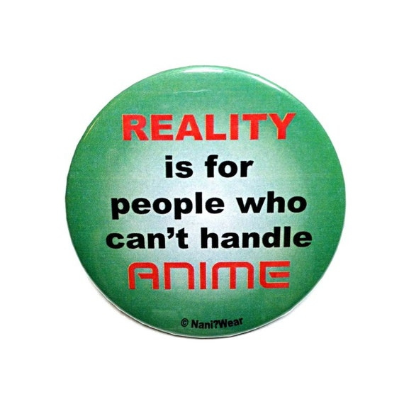 2Inch Anime Button - Reality is for People Who Can't Handle Anime