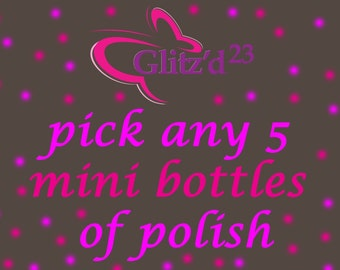 Pick any 5 mini bottles of Glitz'd 23 polish: 5 ml each.