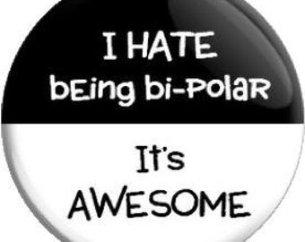 I hate being Bi-Polar, It's Awesome. Item  FD26-27  - 1.25 inch Metal Pin back Button or Magnet