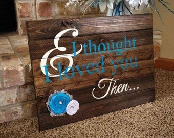 Brad Paisley/ And I Thought I Loved You Then/ Rustic Country Sign/ Country Sign/ Wooden Wall Art/ Wedding Gift/ Rustic Wedding Decor