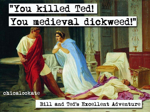 Bill And Ted's Excellent Adventure You Killed Ted By