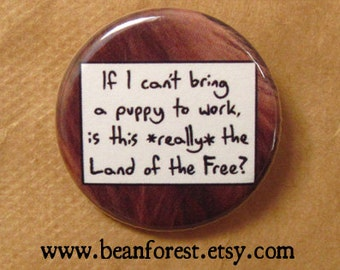 "if i can't bring a puppy to work, is this *really* the land of the free? - 1.25"" pinback button badge - refrigerator fridge magnet - pet dog"