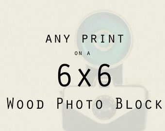 Wood Photo Blocks: Any print mounted on a 6x6 inch wood photo block