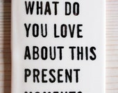 porcelain tag screenprinted text what do you love about this present moment?