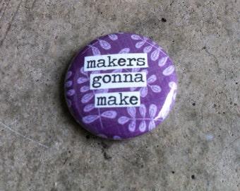 Makers Gonna Make- Pinback Button, Magnet, Mirror, or Bottle Opener