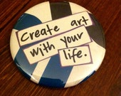Create art with your life- pinback button, magnet, or compact mirror